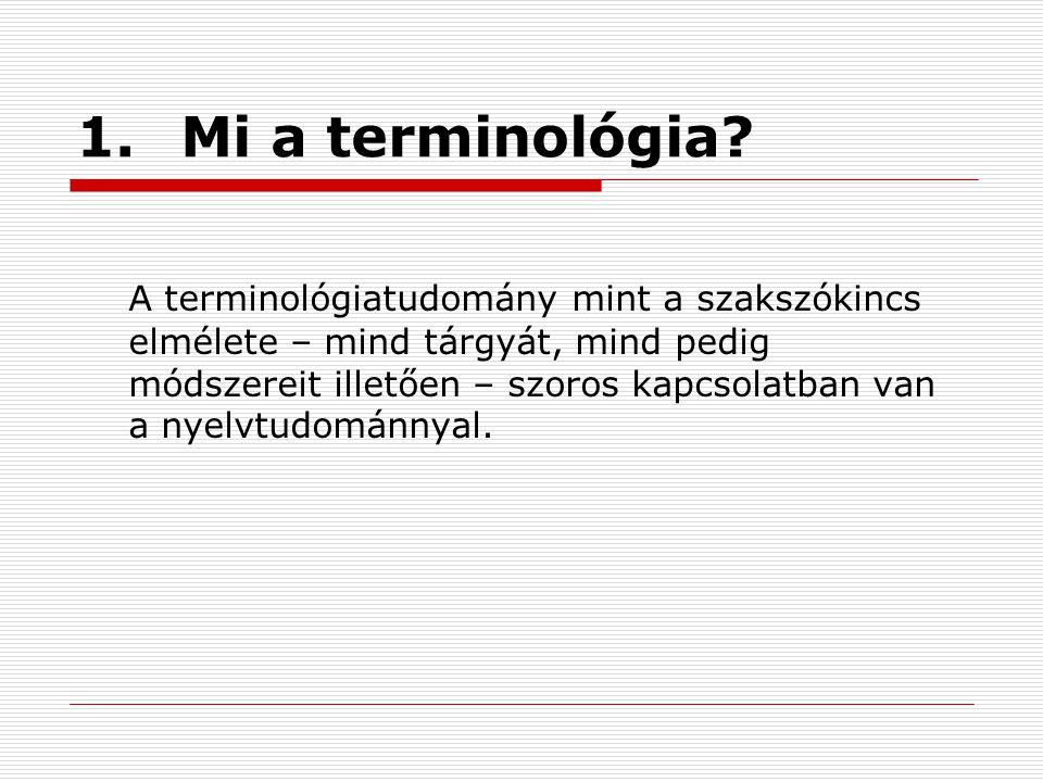 1.Mi a terminológia? A terminológiatudomány mint a szakszókincs elmélete – mind tárgyát, mind pedig módszereit illetően – szoros kapcsolatban van a ny
