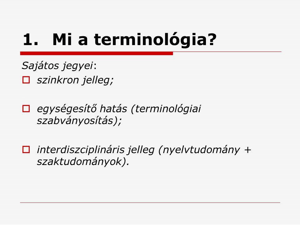 1.Mi a terminológia? Sajátos jegyei:  szinkron jelleg;  egységesítő hatás (terminológiai szabványosítás);  interdiszciplináris jelleg (nyelvtudomán