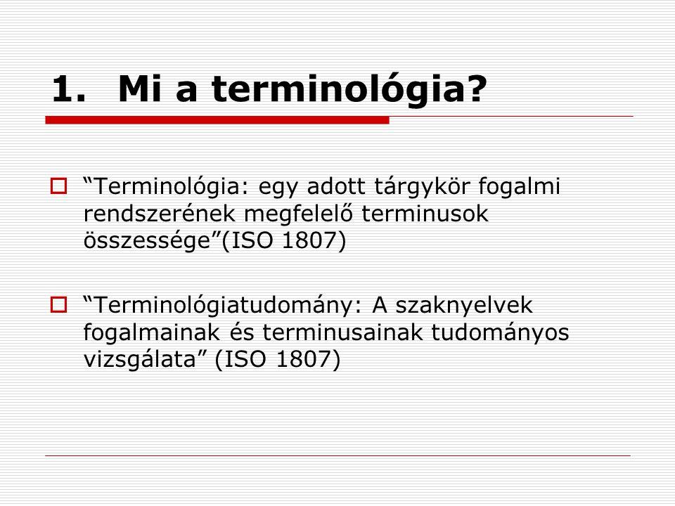 """1.Mi a terminológia?  """"Terminológia: egy adott tárgykör fogalmi rendszerének megfelelő terminusok összessége""""(ISO 1807)  """"Terminológiatudomány: A sz"""