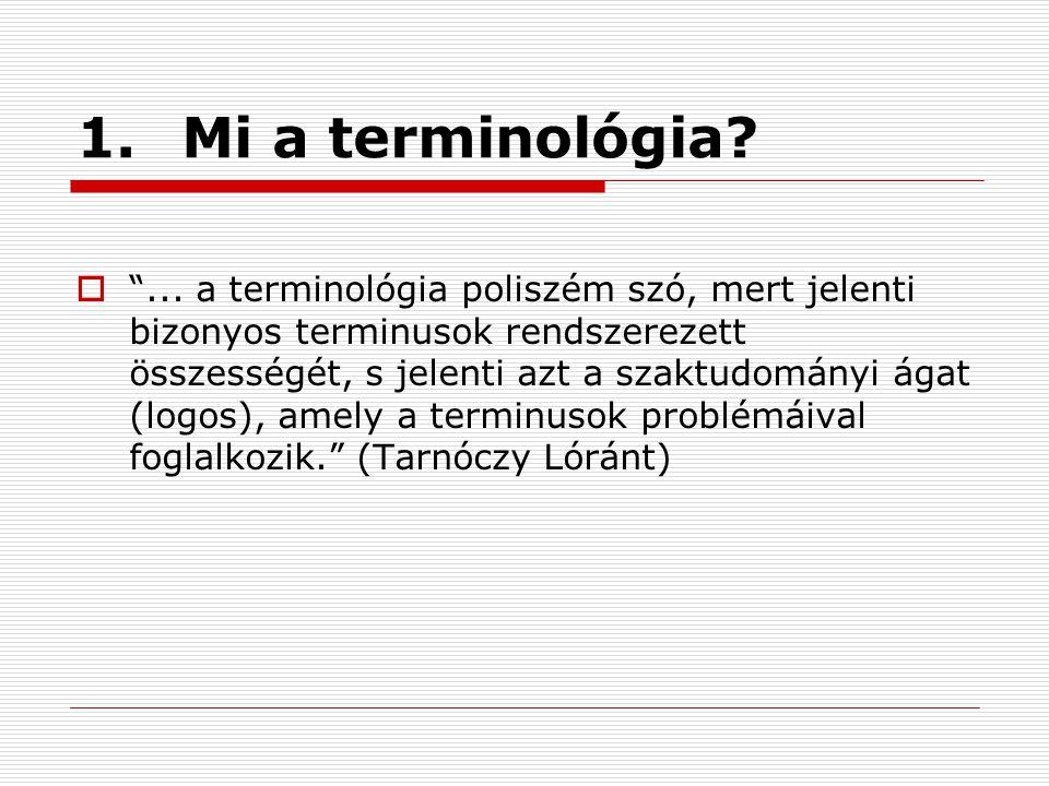 """1.Mi a terminológia?  """"... a terminológia poliszém szó, mert jelenti bizonyos terminusok rendszerezett összességét, s jelenti azt a szaktudományi ága"""