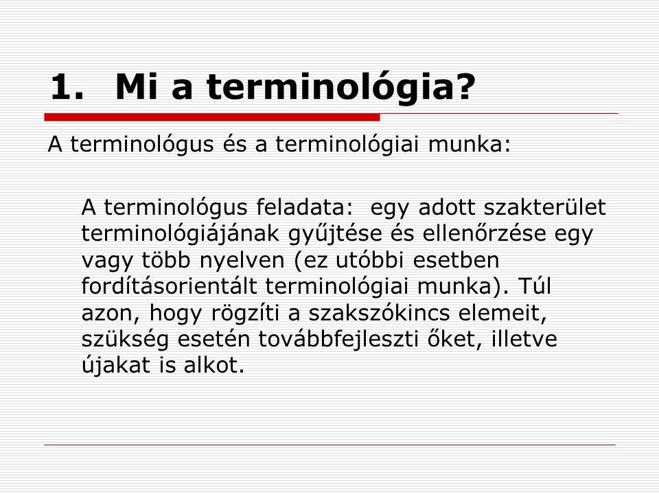 1.Mi a terminológia? A terminológus és a terminológiai munka: A terminológus feladata: egy adott szakterület terminológiájának gyűjtése és ellenőrzése