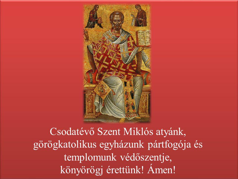 Csodatévő Szent Miklós atyánk, görögkatolikus egyházunk pártfogója és templomunk védőszentje, könyörögj érettünk! Ámen!