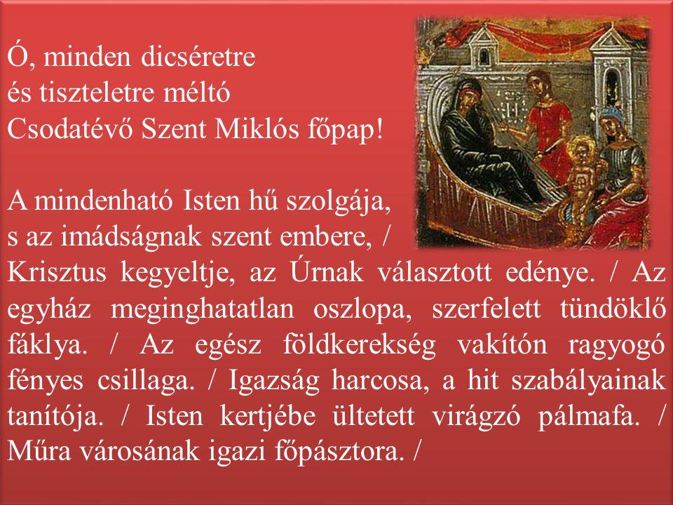 Ó, minden dicséretre és tiszteletre méltó Csodatévő Szent Miklós főpap! A mindenható Isten hű szolgája, s az imádságnak szent embere, / Krisztus kegye