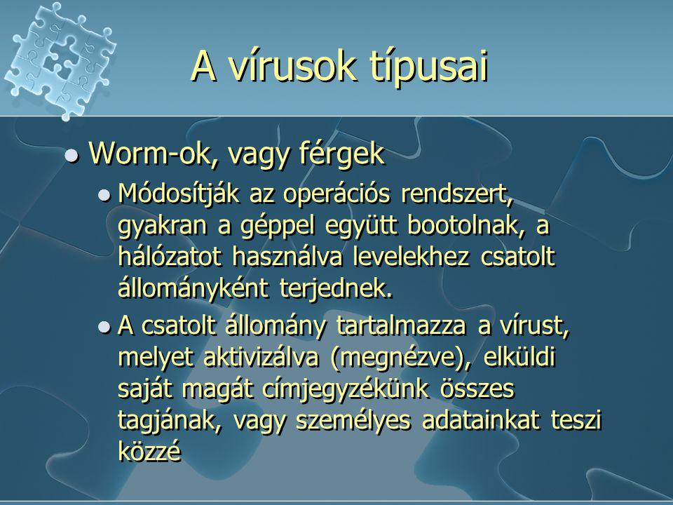 A vírusok típusai Worm-ok, vagy férgek Módosítják az operációs rendszert, gyakran a géppel együtt bootolnak, a hálózatot használva levelekhez csatolt állományként terjednek.