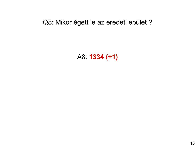 10 Q8: Mikor égett le az eredeti epület A8: 1334 (+1)