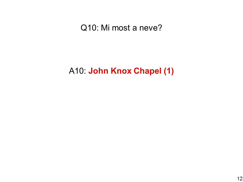 12 Q10: Mi most a neve A10: John Knox Chapel (1)