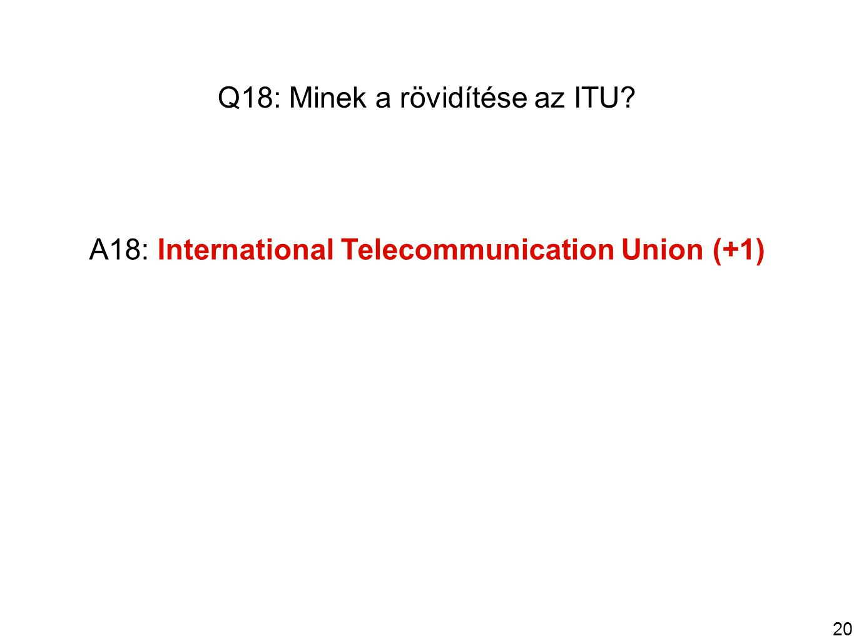 20 Q18: Minek a rövidítése az ITU A18: International Telecommunication Union (+1)