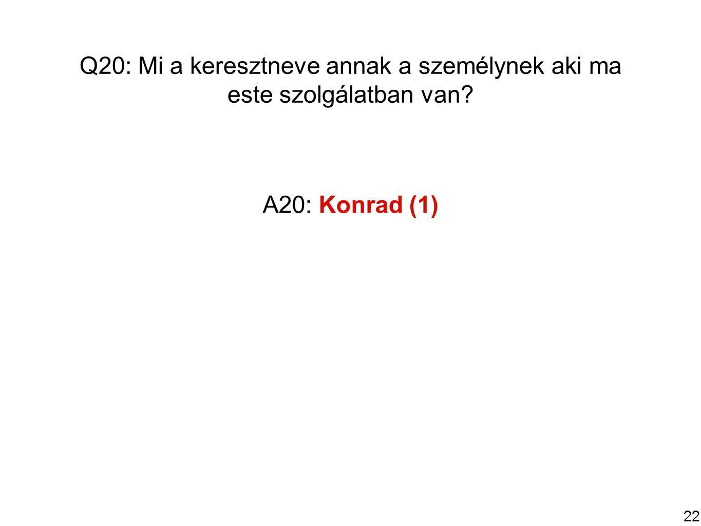 22 Q20: Mi a keresztneve annak a személynek aki ma este szolgálatban van A20: Konrad (1)