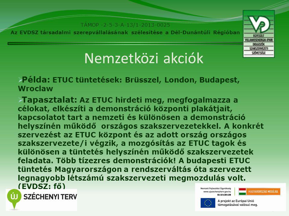 Nemzetközi akciók  Példa: ETUC tüntetések: Brüsszel, London, Budapest, Wroclaw  Tapasztalat: Az ETUC hirdeti meg, megfogalmazza a célokat, elkészíti a demonstráció központi plakátjait, kapcsolatot tart a nemzeti és különösen a demonstráció helyszínén működő országos szakszervezetekkel.