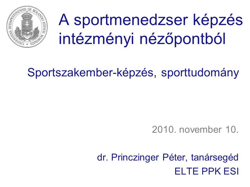 A sportmenedzser képzés intézményi nézőpontból Sportszakember-képzés, sporttudomány 2010. november 10. dr. Princzinger Péter, tanársegéd ELTE PPK ESI