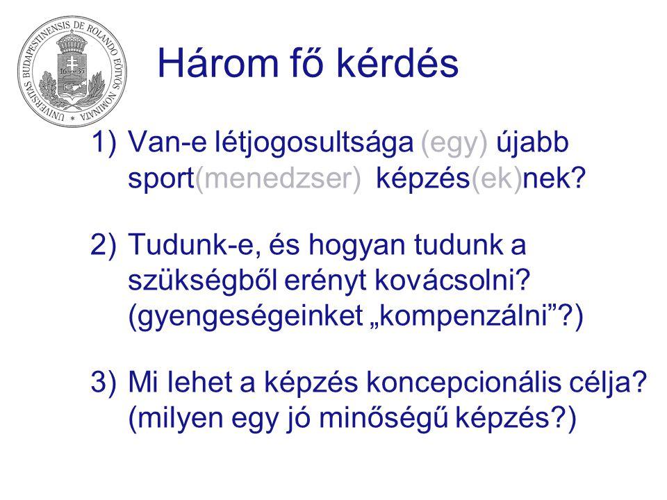 Három fő kérdés 1)Van-e létjogosultsága (egy) újabb sport(menedzser) képzés(ek)nek? 2)Tudunk-e, és hogyan tudunk a szükségből erényt kovácsolni? (gyen