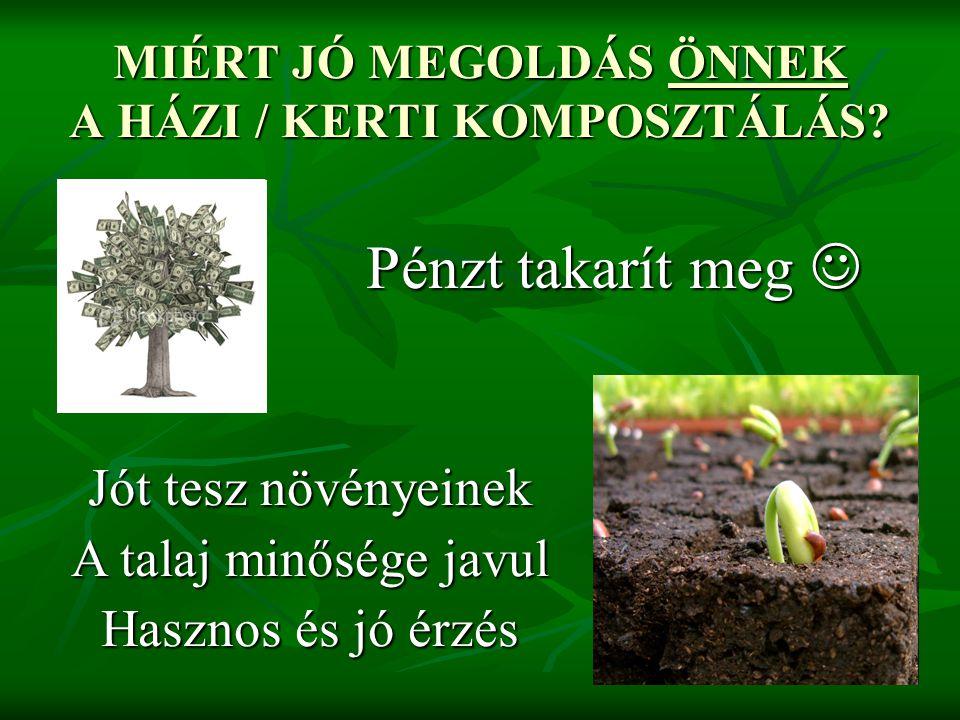 MIÉRT JÓ MEGOLDÁS ÖNNEK A HÁZI / KERTI KOMPOSZTÁLÁS? Pénzt takarít meg Pénzt takarít meg Jót tesz növényeinek A talaj minősége javul Hasznos és jó érz