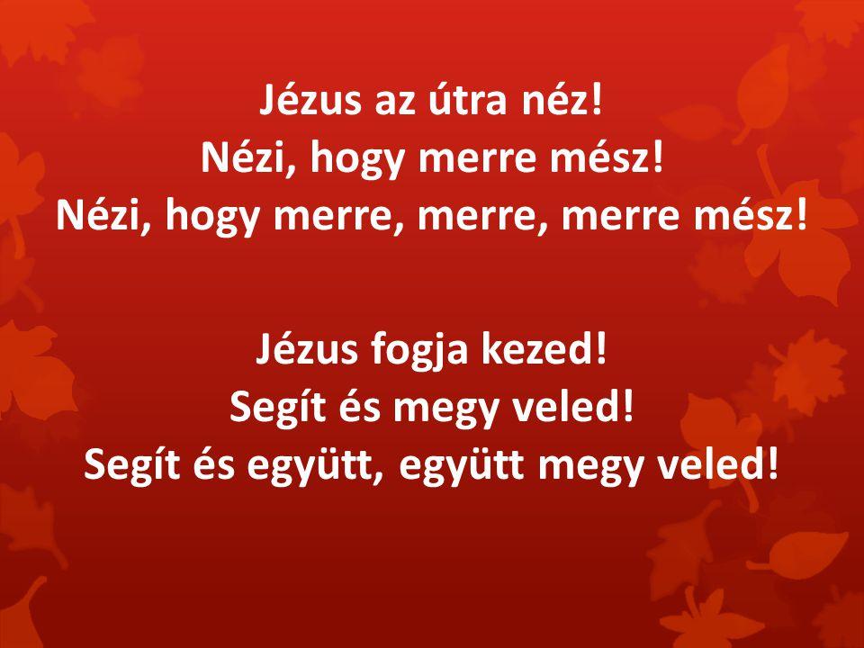 Jézus az útra néz! Nézi, hogy merre mész! Nézi, hogy merre, merre, merre mész! Jézus fogja kezed! Segít és megy veled! Segít és együtt, együtt megy ve