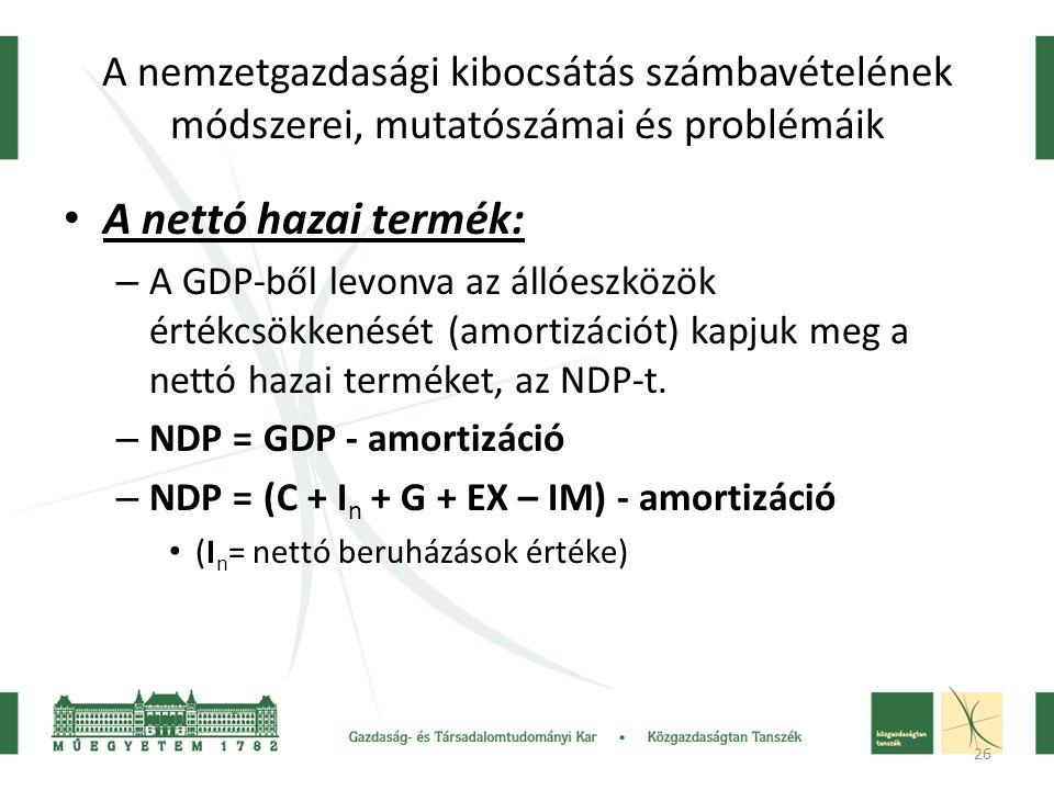 26 A nemzetgazdasági kibocsátás számbavételének módszerei, mutatószámai és problémáik A nettó hazai termék: – A GDP-ből levonva az állóeszközök értékcsökkenését (amortizációt) kapjuk meg a nettó hazai terméket, az NDP-t.