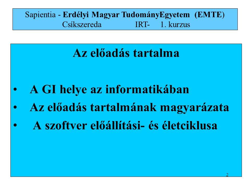 Az előadás tartalma A GI helye az informatikában Az előadás tartalmának magyarázata A szoftver előállítási- és életciklusa Sapientia - Erdélyi Magyar