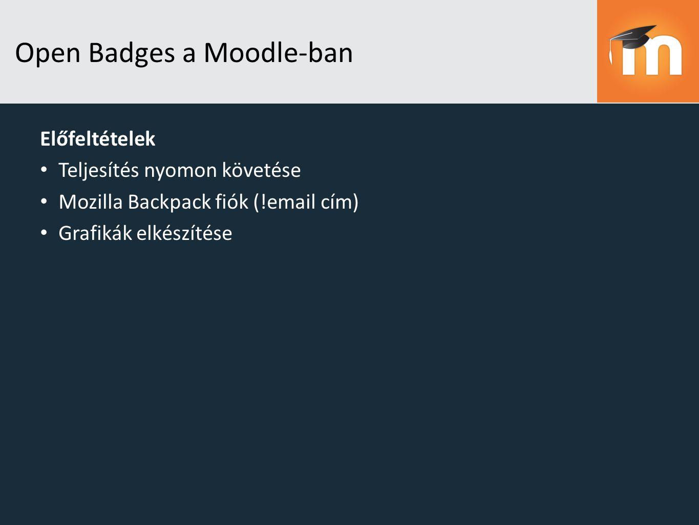 Open Badges a Moodle-ban Előfeltételek Teljesítés nyomon követése Mozilla Backpack fiók (!email cím) Grafikák elkészítése