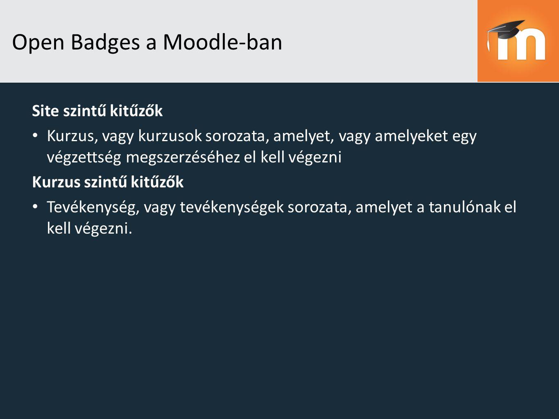 Open Badges a Moodle-ban Site szintű kitűzők Kurzus, vagy kurzusok sorozata, amelyet, vagy amelyeket egy végzettség megszerzéséhez el kell végezni Kurzus szintű kitűzők Tevékenység, vagy tevékenységek sorozata, amelyet a tanulónak el kell végezni.