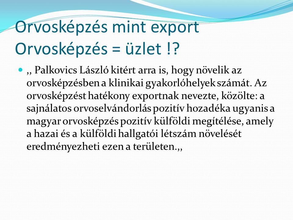 Orvosképzés mint export Orvosképzés = üzlet ! ,, Palkovics László kitért arra is, hogy növelik az orvosképzésben a klinikai gyakorlóhelyek számát.