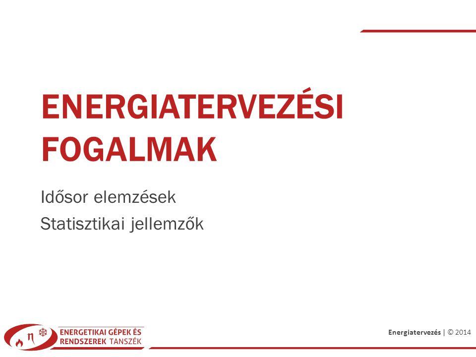 Energiatervezés | © 2014 ENERGIATERVEZÉSI FOGALMAK Idősor elemzések Statisztikai jellemzők