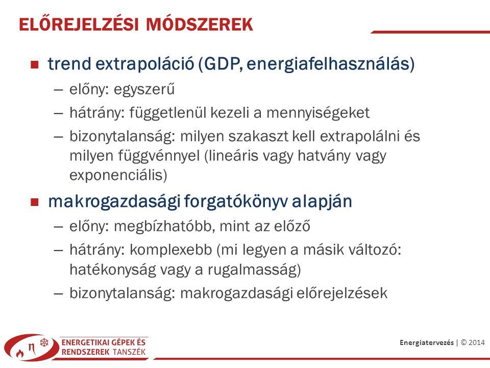 Energiatervezés | © 2014 ELŐREJELZÉSI MÓDSZEREK trend extrapoláció (GDP, energiafelhasználás) – előny: egyszerű – hátrány: függetlenül kezeli a mennyiségeket – bizonytalanság: milyen szakaszt kell extrapolálni és milyen függvénnyel (lineáris vagy hatvány vagy exponenciális) makrogazdasági forgatókönyv alapján – előny: megbízhatóbb, mint az előző – hátrány: komplexebb (mi legyen a másik változó: hatékonyság vagy a rugalmasság) – bizonytalanság: makrogazdasági előrejelzések