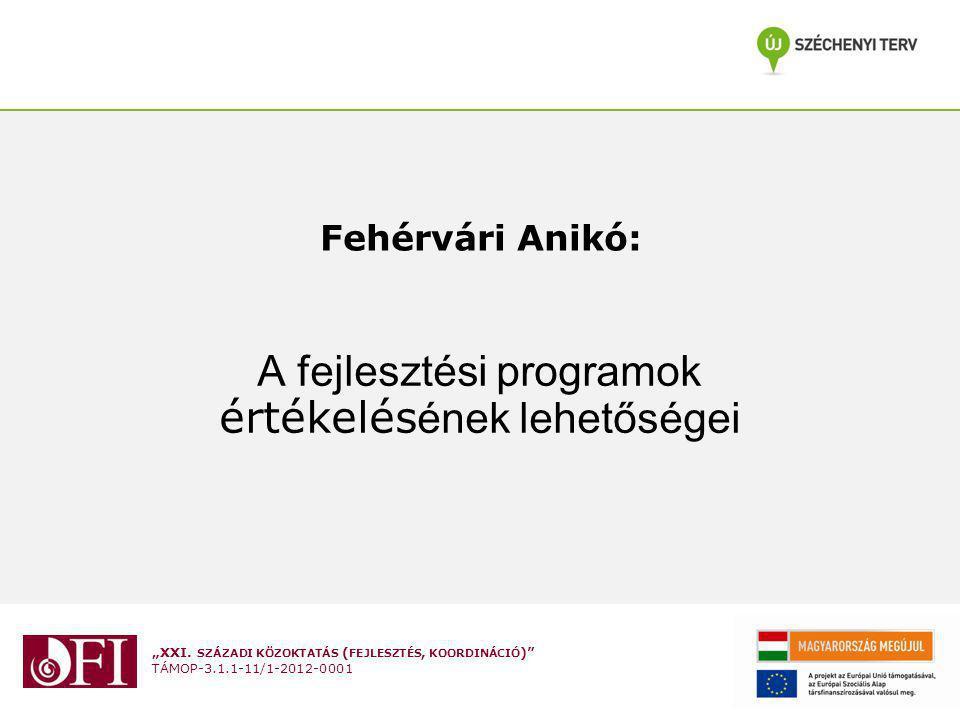 """""""XXI. SZÁZADI KÖZOKTATÁS ( FEJLESZTÉS, KOORDINÁCIÓ )"""" TÁMOP-3.1.1-11/1-2012-0001 Fehérvári Anikó: A fejlesztési programok értékelés ének lehetőségei"""