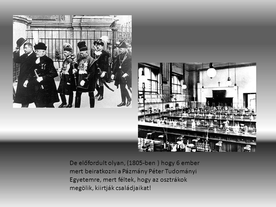 De előfordult olyan, (1805-ben ) hogy 6 ember mert beiratkozni a Pázmány Péter Tudományi Egyetemre, mert féltek, hogy az osztrákok megölik, kiirtják c