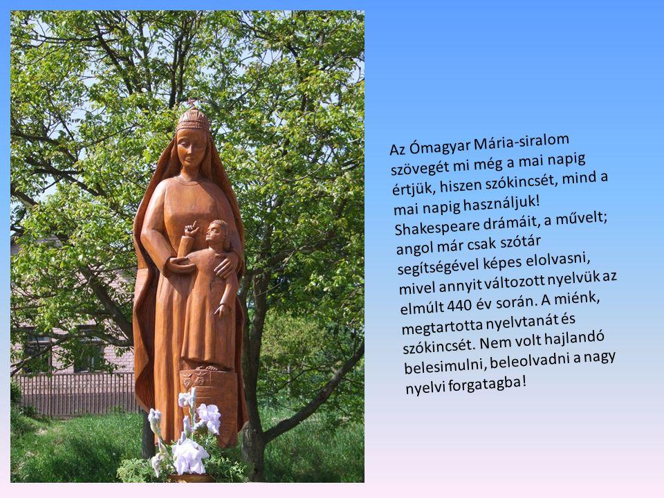 Az Ómagyar Mária-siralom szövegét mi még a mai napig értjük, hiszen szókincsét, mind a mai napig használjuk! Shakespeare drámáit, a művelt; angol már