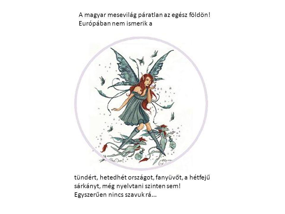 A magyar mesevilág páratlan az egész földön! Európában nem ismerik a tündért, hetedhét országot, fanyüvőt, a hétfejű sárkányt, még nyelvtani szinten s