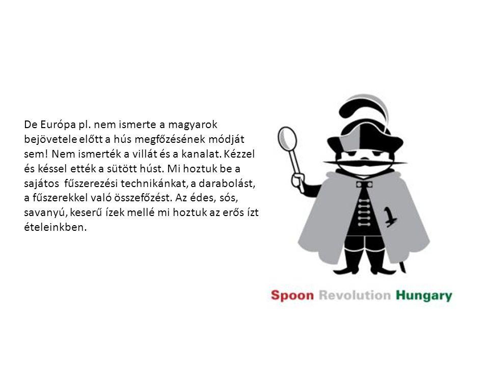 De Európa pl. nem ismerte a magyarok bejövetele előtt a hús megfőzésének módját sem! Nem ismerték a villát és a kanalat. Kézzel és késsel ették a sütö