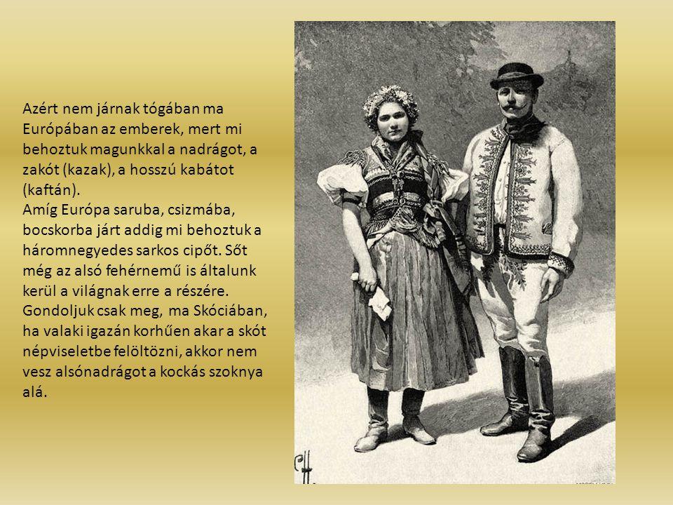 Azért nem járnak tógában ma Európában az emberek, mert mi behoztuk magunkkal a nadrágot, a zakót (kazak), a hosszú kabátot (kaftán). Amíg Európa sarub