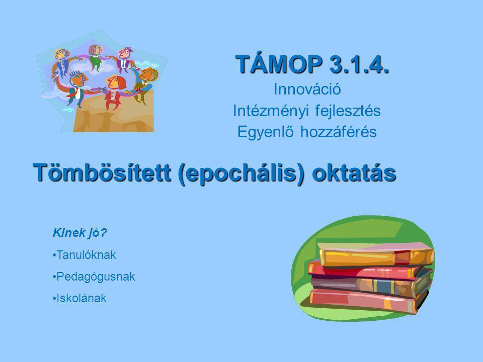 TÁMOP 3.1.4. Innováció Intézményi fejlesztés Egyenlő hozzáférés Tömbösített (epochális) oktatás Kinek jó? Tanulóknak Pedagógusnak Iskolának