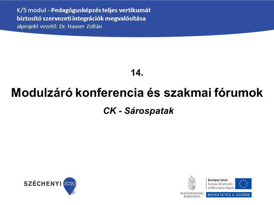 K/5 modul - Pedagógusképzés teljes vertikumát biztosító szervezeti integrációk megvalósítása alprojekt vezető: Dr. Hauser Zoltán 14. Modulzáró konfere