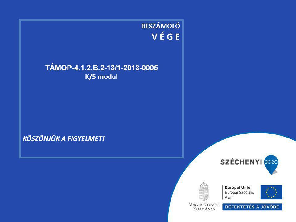 BESZÁMOLÓ V É G E TÁMOP-4.1.2.B.2-13/1-2013-0005 K/5 modul KÖSZÖNJÜK A FIGYELMET!
