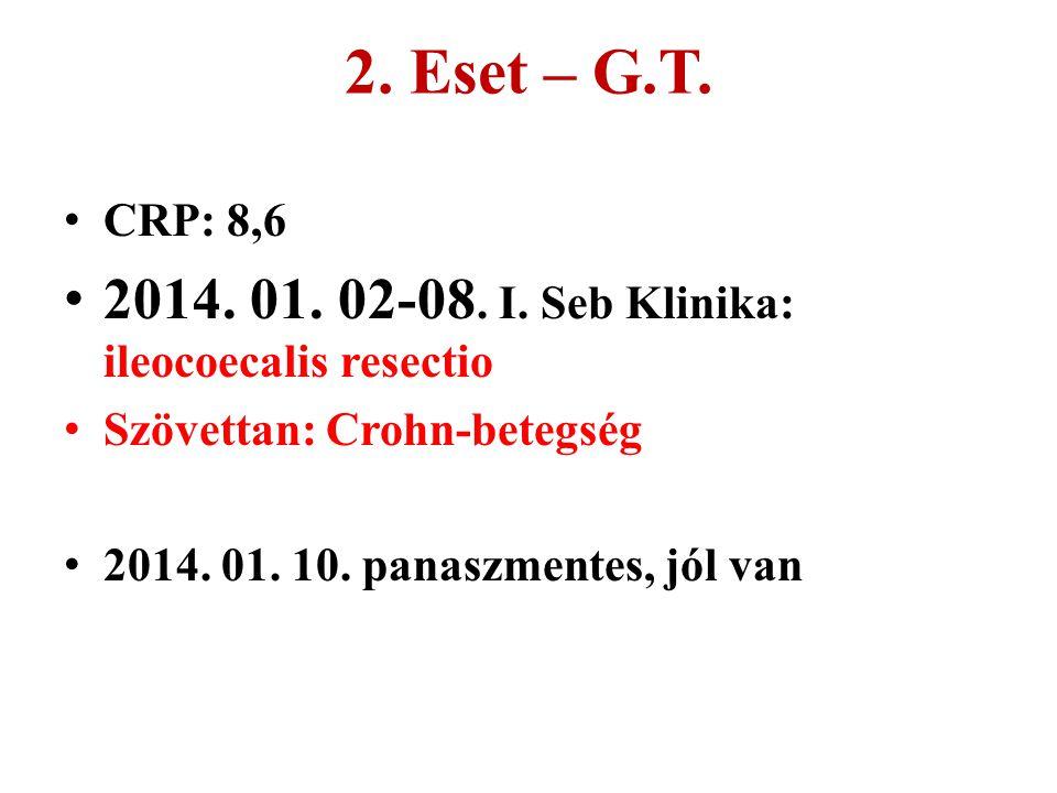 2. Eset – G.T. CRP: 8,6 2014. 01. 02-08. I. Seb Klinika: ileocoecalis resectio Szövettan: Crohn-betegség 2014. 01. 10. panaszmentes, jól van