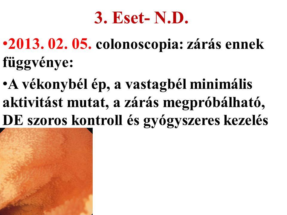 3. Eset- N.D. 2013. 02. 05. colonoscopia: zárás ennek függvénye: A vékonybél ép, a vastagbél minimális aktivitást mutat, a zárás megpróbálható, DE szo