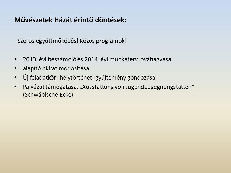 Művészetek Házát érintő döntések: - Szoros együttműködés! Közös programok! 2013. évi beszámoló és 2014. évi munkaterv jóváhagyása alapító okirat módos