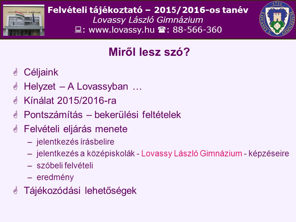 Felvételi tájékoztató – 201 5 /2016-os tanév Lovassy László Gimnázium  : www.lovassy.hu  : 88-566-360 Miről lesz szó?  Céljaink  Helyzet – A Lovas