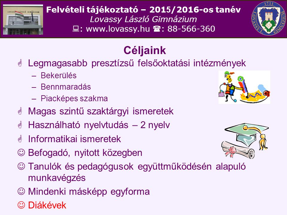 Felvételi tájékoztató – 201 5 /2016-os tanév Lovassy László Gimnázium  : www.lovassy.hu  : 88-566-360 Céljaink  Legmagasabb presztízsű felsőoktatás