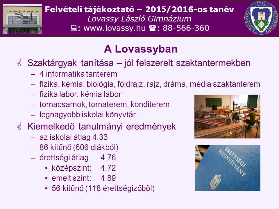 Felvételi tájékoztató – 201 5 /2016-os tanév Lovassy László Gimnázium  : www.lovassy.hu  : 88-566-360 A Lovassyban  2014-ben a 118 végzősből 110 fő (93,2 %) nyert felvételt a felsőoktatásba (a jelentkezők 95,7 %-a) –2013-ban 95,2 % –2012-ben 92,9 % –2011-ben 93,2 % –2010-ben 93,7 %  Hagyományosan erős a reálképzés DE!!.