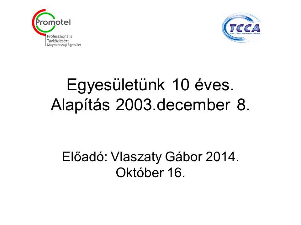 Egyesületünk 10 éves. Alapítás 2003.december 8. Előadó: Vlaszaty Gábor 2014. Október 16.