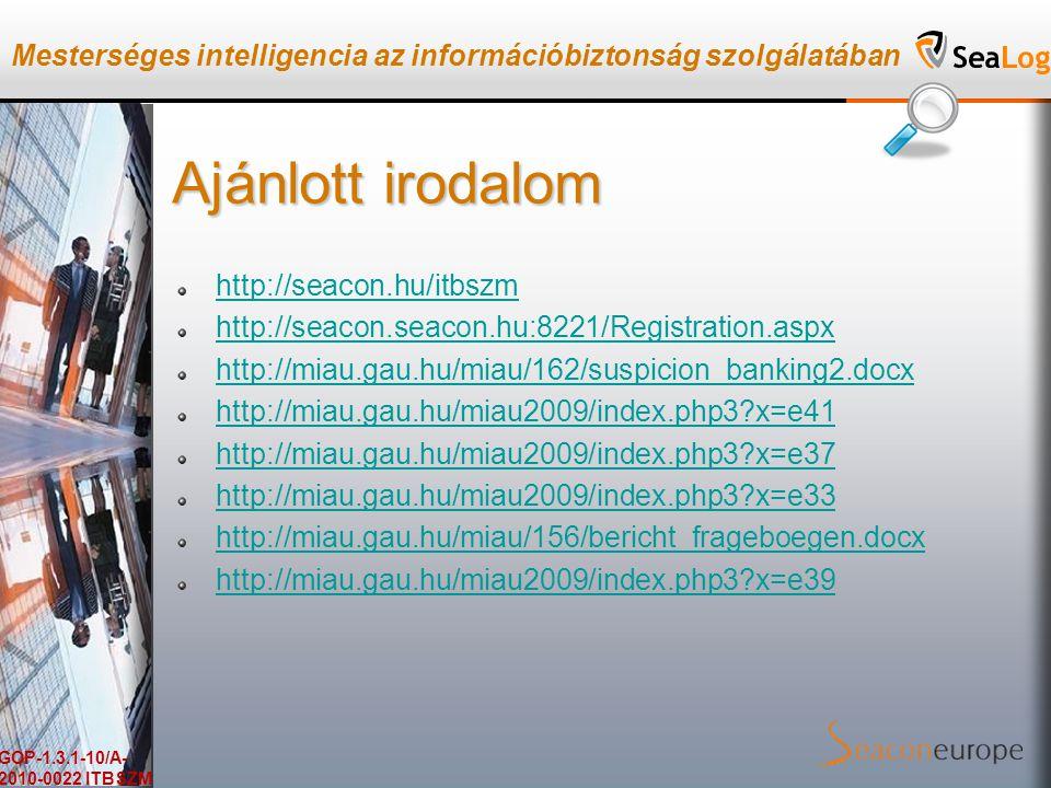Mesterséges intelligencia az információbiztonság szolgálatában GOP-1.3.1-10/A- 2010-0022 ITBSZM Ajánlott irodalom http://seacon.hu/itbszm http://seacon.seacon.hu:8221/Registration.aspx http://miau.gau.hu/miau/162/suspicion_banking2.docx http://miau.gau.hu/miau2009/index.php3 x=e41 http://miau.gau.hu/miau2009/index.php3 x=e37 http://miau.gau.hu/miau2009/index.php3 x=e33 http://miau.gau.hu/miau/156/bericht_frageboegen.docx http://miau.gau.hu/miau2009/index.php3 x=e39