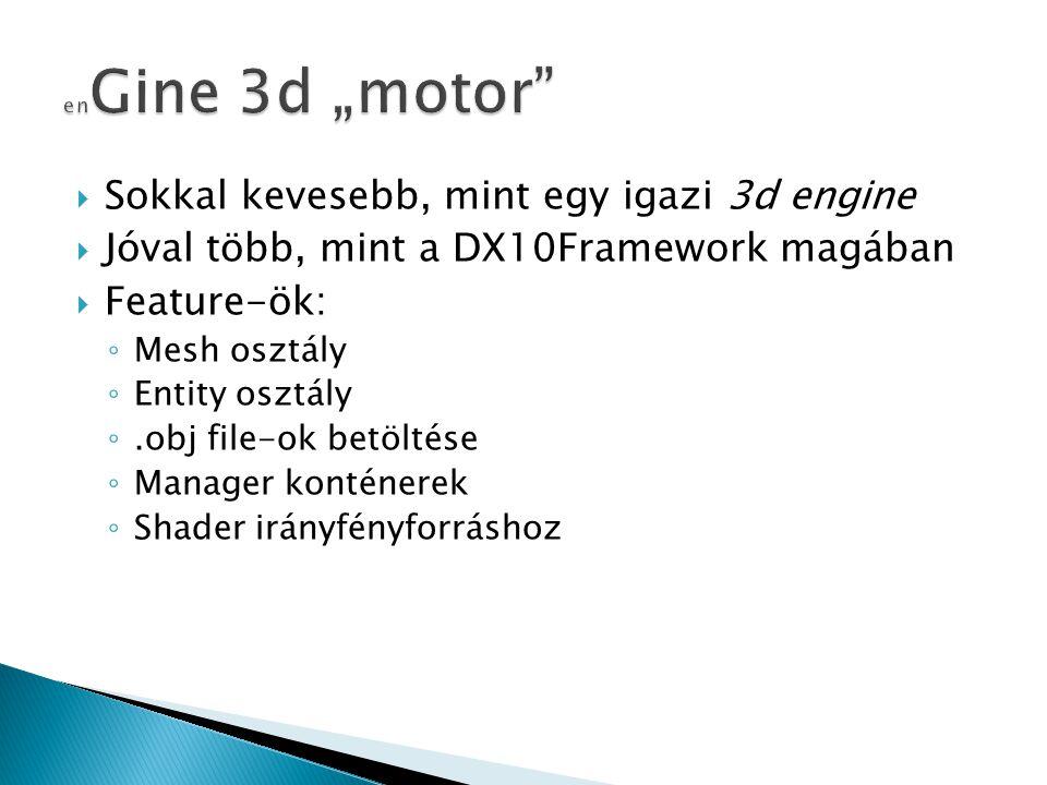  Sokkal kevesebb, mint egy igazi 3d engine  Jóval több, mint a DX10Framework magában  Feature-ök: ◦ Mesh osztály ◦ Entity osztály ◦.obj file-ok bet