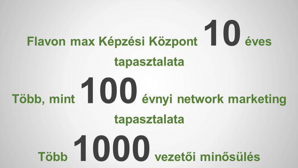 Flavon max Képzési Központ 10 éves tapasztalata Több, mint 100 évnyi network marketing tapasztalata Több 1000 vezetői minősülés tapasztalata