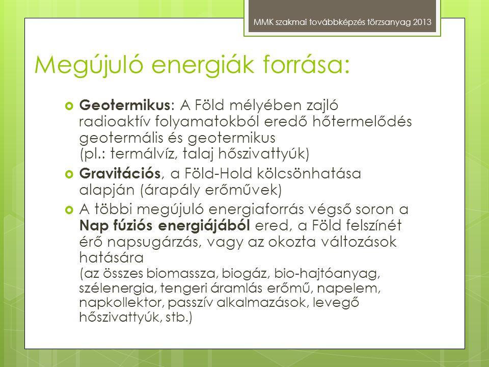Megújuló energiák forrása: MMK szakmai továbbképzés törzsanyag 2013  Geotermikus : A Föld mélyében zajló radioaktív folyamatokból eredő hőtermelődés