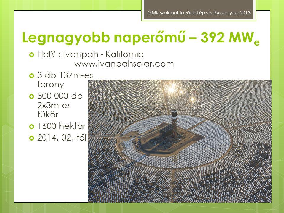 Legnagyobb naperőmű – 392 MW e MMK szakmai továbbképzés törzsanyag 2013  Hol? : Ivanpah - Kalifornia www.ivanpahsolar.com  3 db 137m-es torony  300