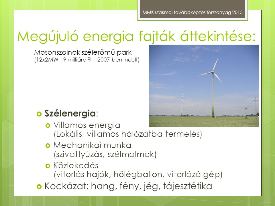 Megújuló energia fajták áttekintése: MMK szakmai továbbképzés törzsanyag 2013  Szélenergia :  Villamos energia (Lokális, villamos hálózatba termelés