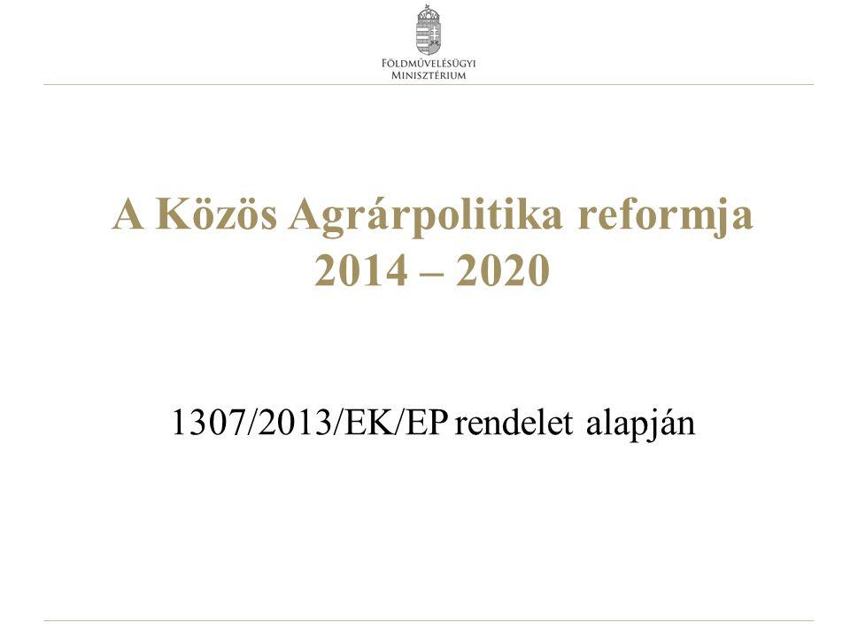 A Közös Agrárpolitika reformja 2014 – 2020 1307/2013/EK/EP rendelet alapján