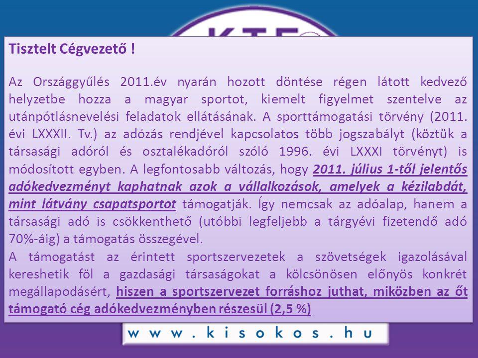 Tisztelt Cégvezető ! Az Országgyűlés 2011.év nyarán hozott döntése régen látott kedvező helyzetbe hozza a magyar sportot, kiemelt figyelmet szentelve