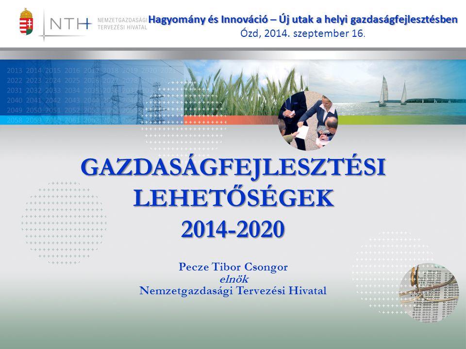 GAZDASÁGFEJLESZTÉSI LEHETŐSÉGEK 2014-2020 Pecze Tibor Csongor elnök Nemzetgazdasági Tervezési Hivatal Hagyomány és Innováció – Új utak a helyi gazdasá