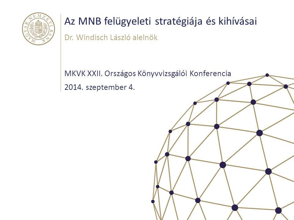 Az MNB felügyeleti stratégiája és kihívásai MKVK XXII. Országos Könyvvizsgálói Konferencia Dr. Windisch László alelnök 2014. szeptember 4.